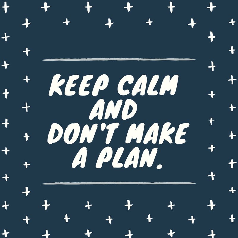 Keep Calm and Don't Make a Plan